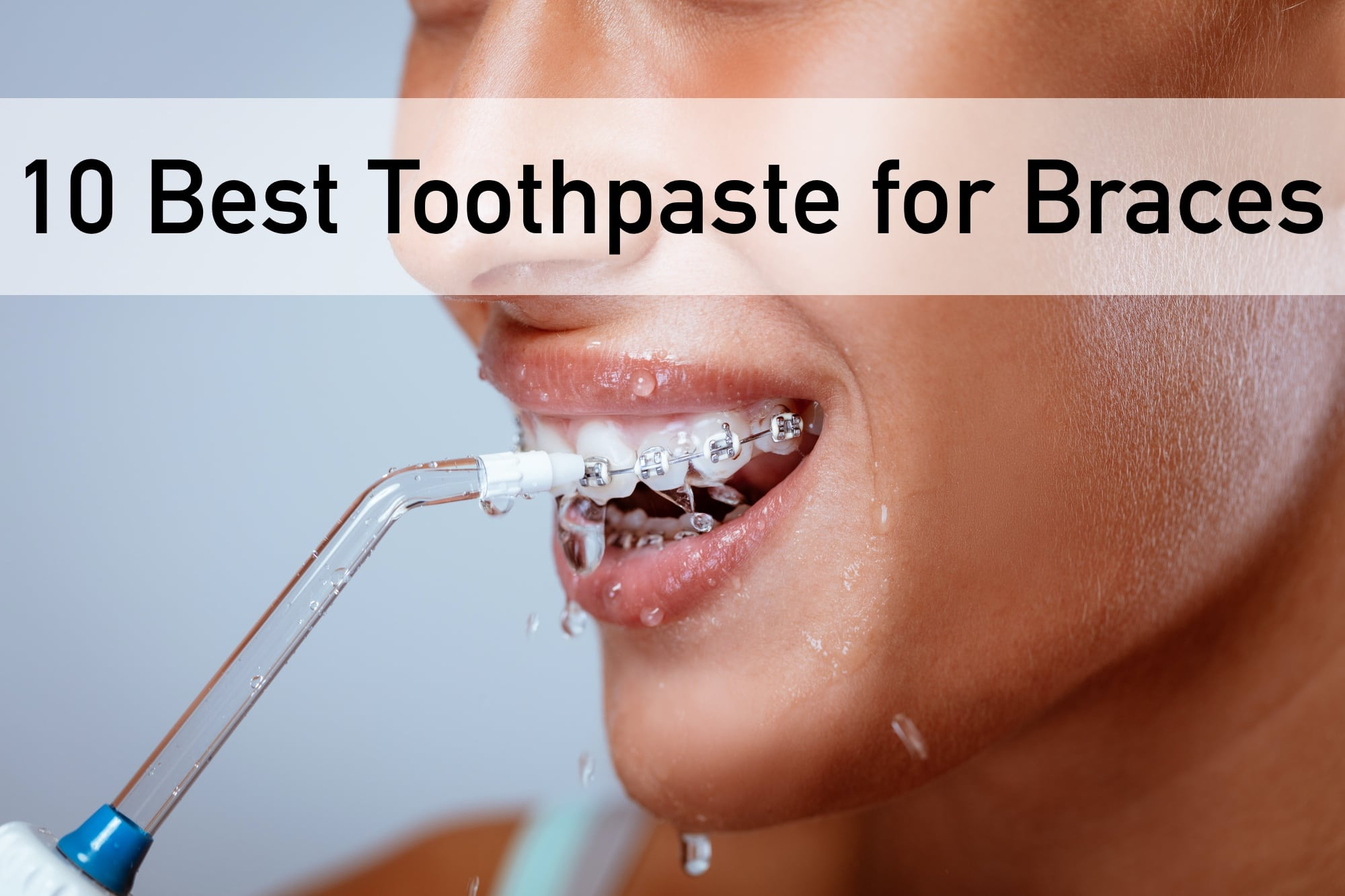 10 Best Toothpaste for Braces